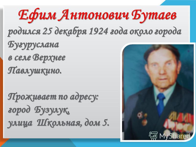 Ефим Антонович Бутаев родился 25 декабря 1924 года около города Бугуруслана в селе Верхнее Павлушкино. Проживает по адресу: город Бузулук, улица Школьная, дом 5.