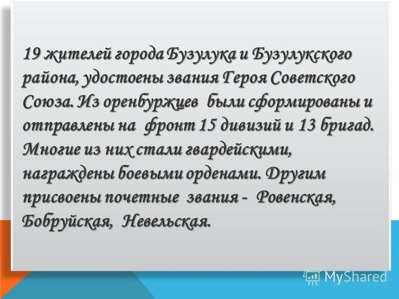 19 жителей города Бузулука и Бузулукского района, удостоены звания Героя Советского Союза. Из оренбуржцев были сформированы и отправлены на фронт 15 дивизий и 13 бригад. Многие из них стали гвардейскими, награждены боевыми орденами. Другим присвоены