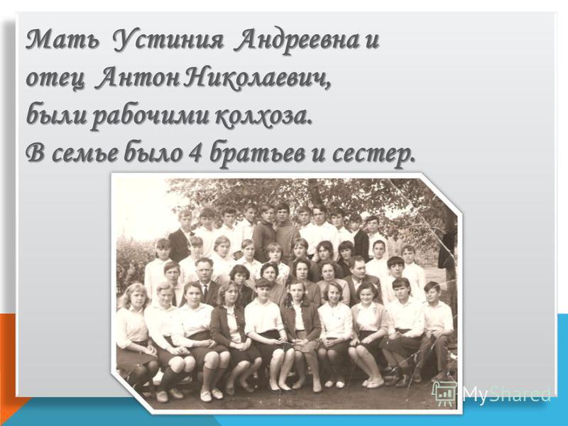 Мать Устиния Андреевна и отец Антон Николаевич, были рабочими колхоза. В семье было 4 братьев и сестер.
