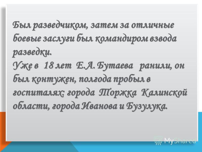 Был разведчиком, затем за отличные боевые заслуги был командиром взвода разведки. Уже в 18 лет Е.А. Бутаева ранили, он был контужен, полгода пробыл в госпиталях: города Торжка Калинской области, города Иванова и Бузулука.