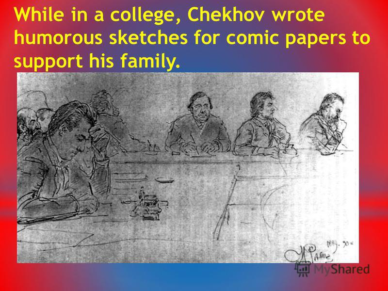 While in a college, Chekhov wrote humorous sketches for comic papers to support his family.