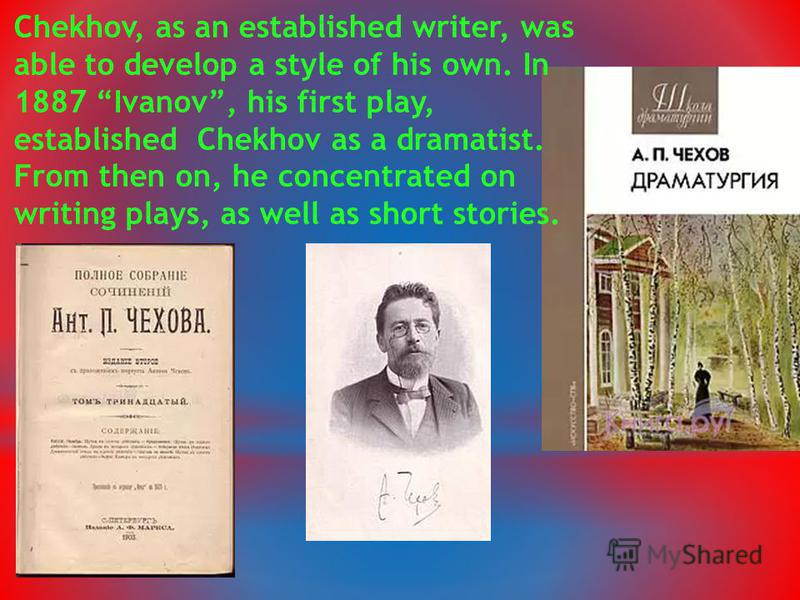 Chekhov, as an established writer, was able to develop a style of his own. In 1887 Ivanov, his first play, established Chekhov as a dramatist. From then on, he concentrated on writing plays, as well as short stories.