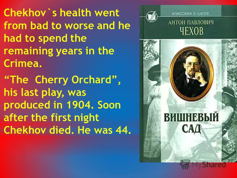 Chekhov`s health went from bad to worse and he had to spend the remaining years in the Crimea. The Cherry Orchard, his last play, was produced in 1904. Soon after the first night Chekhov died. He was 44.