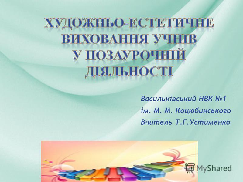 Васильківський НВК 1 ім. М. М. Коцюбинського Вчитель Т.Г.Устименко