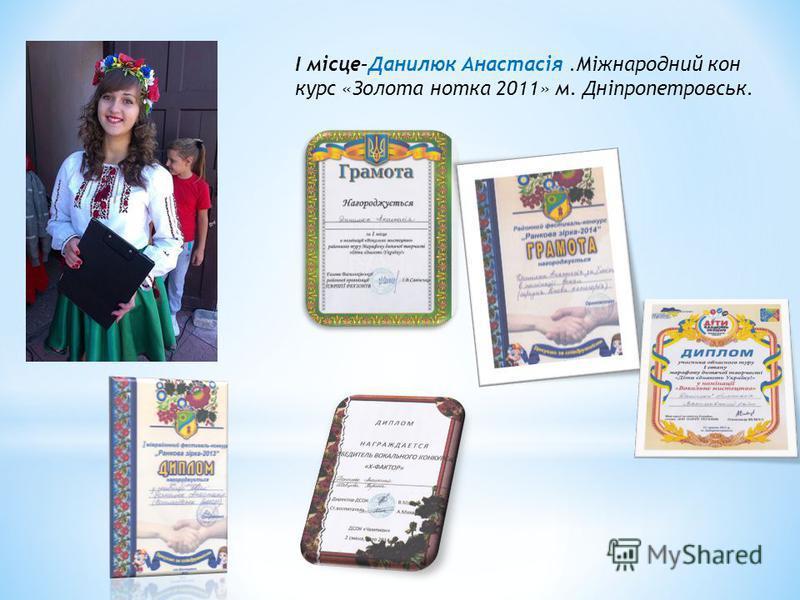 І місце–Данилюк Анастасія.Міжнародний кон курс «Золота нотка 2011» м. Дніпропетровськ.