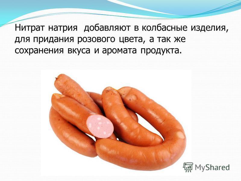 Нитрат натрия добавляют в колбасные изделия, для придания розового цвета, а так же сохранения вкуса и аромата продукта.