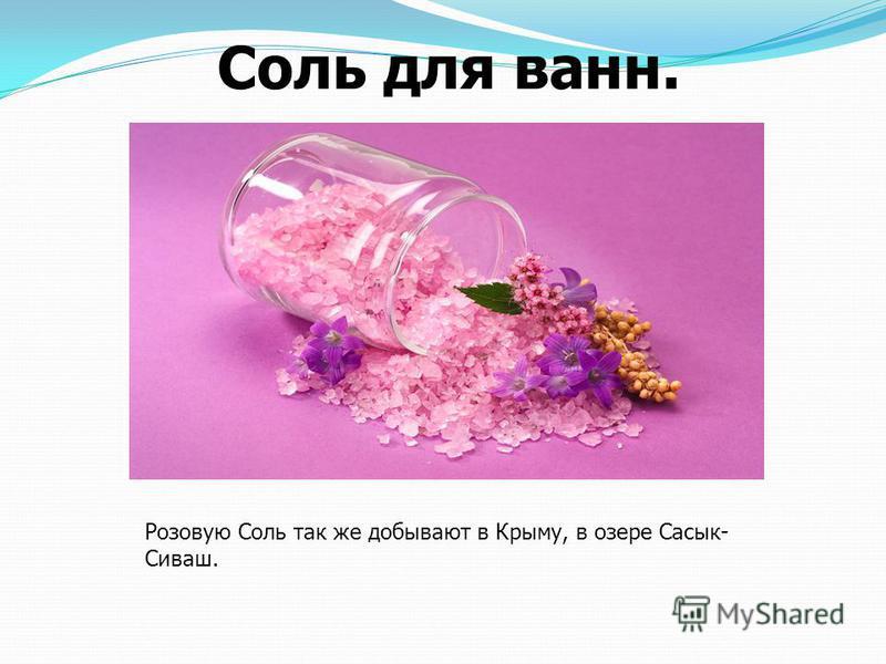 Соль для ванн. Розовую Соль так же добывают в Крыму, в озере Сасык- Сиваш.