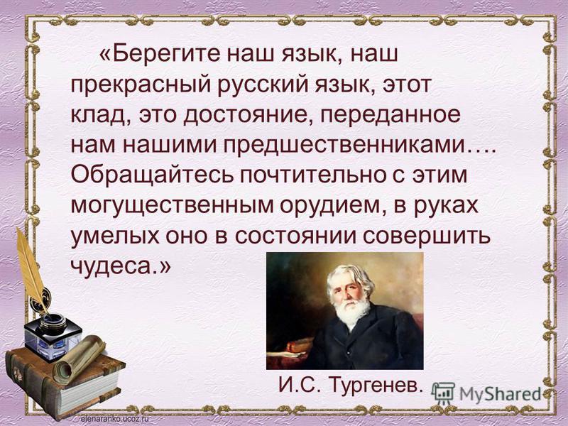 «Берегите наш язык, наш прекрасный русский язык, этот клад, это достояние, переданное нам нашими предшественниками…. Обращайтесь почтительно с этим могущественным орудием, в руках умелых оно в состоянии совершить чудеса.» И.С. Тургенев.