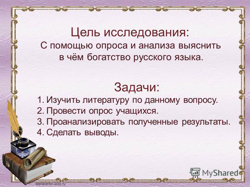 Задачи: 1. Изучить литературу по данному вопросу. 2. Провести опрос учащихся. 3. Проанализировать полученные результаты. 4. Сделать выводы. Цель исследования: С помощью опроса и анализа выяснить в чём богатство русского языка.