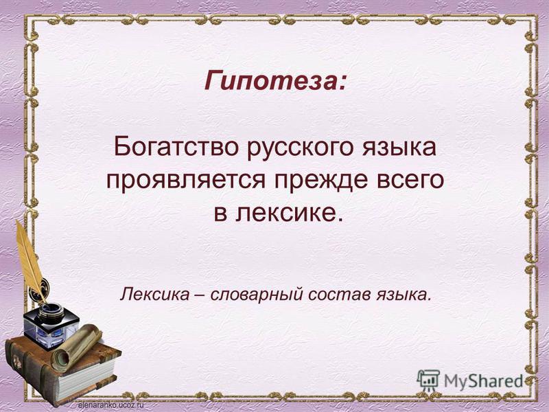 Гипотеза: Богатство русского языка проявляется прежде всего в лексике. Лексика – словарный состав языка.