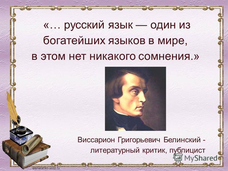 «… русский язык один из богатейших языков в мире, в этом нет никакого сомнения.» Виссарион Григорьевич Белинский - литературный критик, публицист