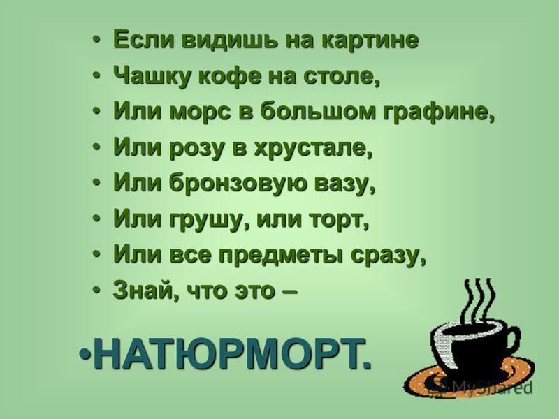 Если видишь на картине Если видишь на картине Чашку кофе на столе,Чашку кофе на столе, Или морс в большом графине,Или морс в большом графине, Или розу в хрустале,Или розу в хрустале, Или бронзовую вазу,Или бронзовую вазу, Или грушу, или торт,Или груш