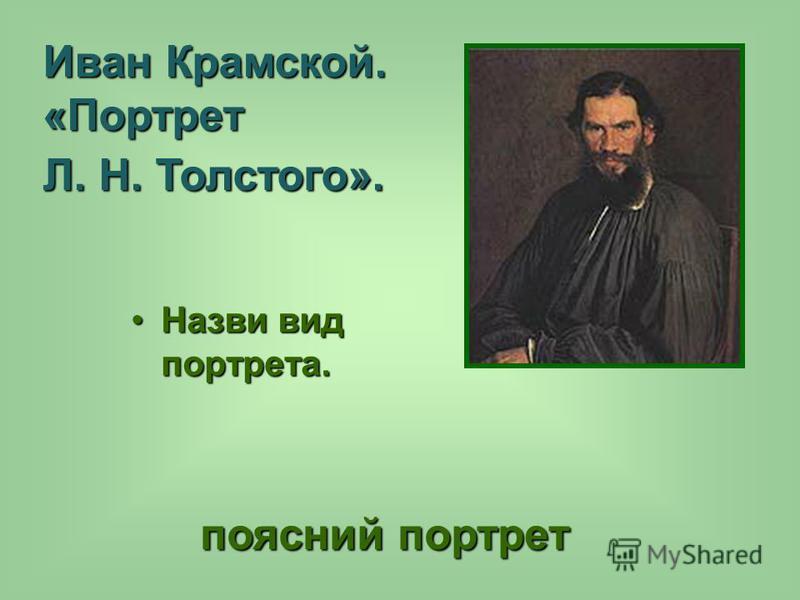 Назви вид портрета.Назви вид портрета. поясной портрет поясной портрет Иван Крамской. «Портрет Л. Н. Толстого».