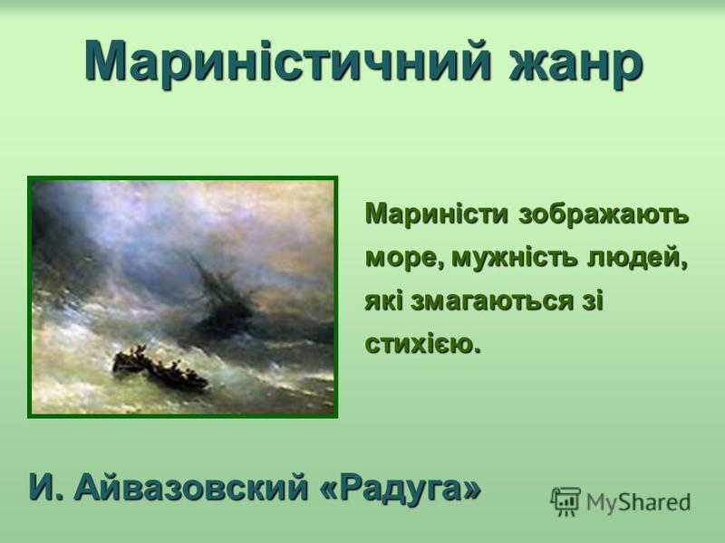 Мариністичний жанр Мариністи зображають море, мужність людей, які змагаються зі стихією. И. Айвазовский «Радуга»