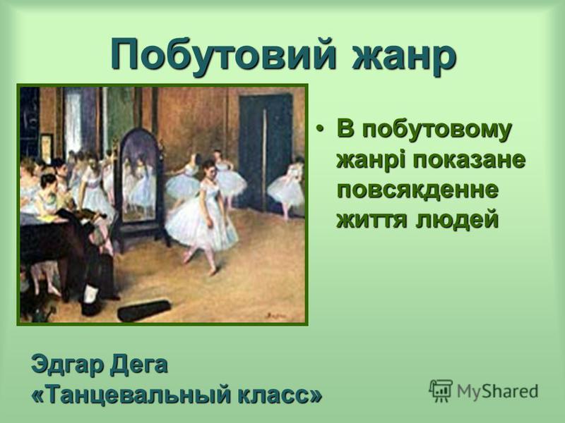 Побутовий жанр В побутовому жанрі показание повсякденне життя людейВ побутовому жанрі показание повсякденне життя людей Эдгар Дега «Танцевальный класс»
