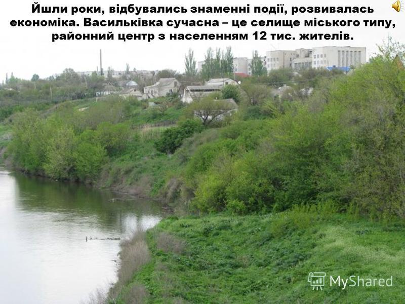 Йшли роки, відбувались знаменні події, развивалась економіка. Васильківка сучасна – це селище міського тыпу, районный центр з населенням 12 тыс. жителів.