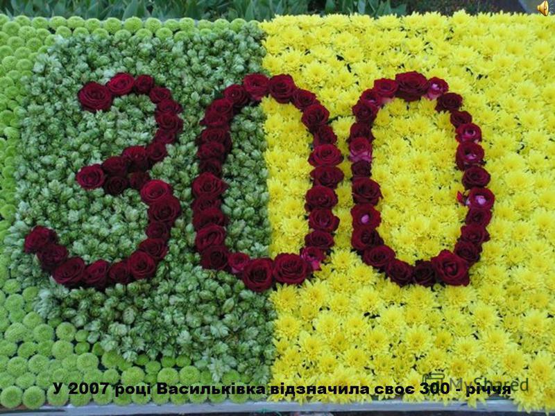 У 2007 році Васильківка відзначила своє 300 - річчя