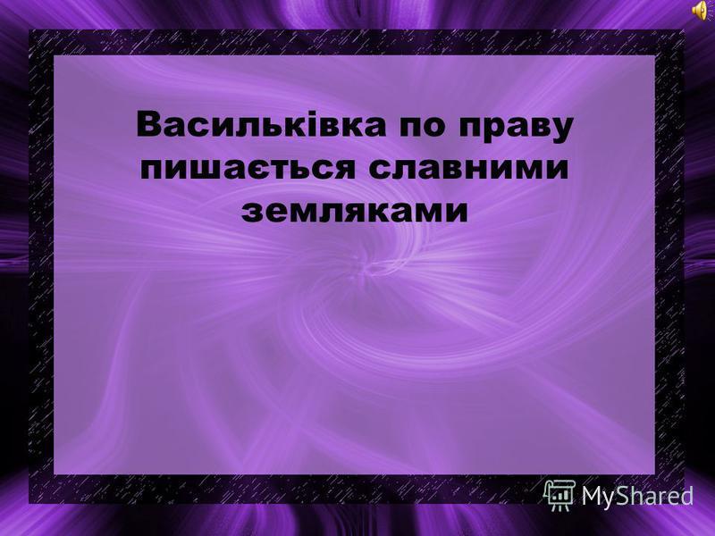 Васильківка по праву пишається славными земляками