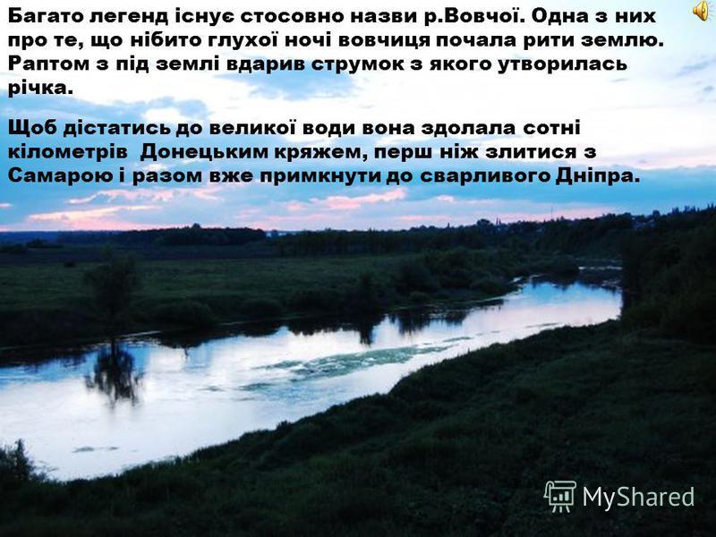 Багато легенд існує стосовно назви р.Вовчої. Одна з них про те, що нібито глухої ночі вовчиця почала риты землю. Раптом з під землі вдарив струмок з якого отворилась річка. Щоб дістатысь до великої води вона здолала сотні кілометрів Донецьким кряжем,