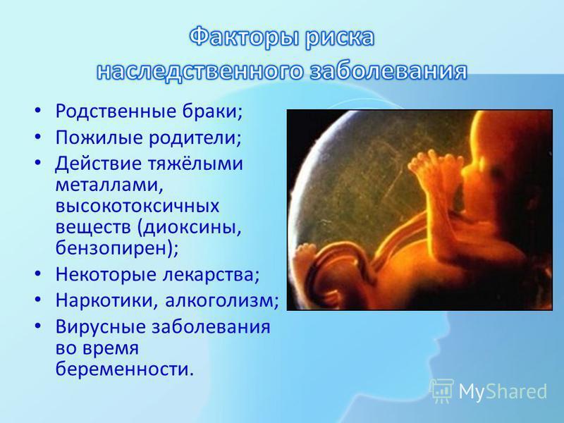 Родственные браки; Пожилые родители; Действие тяжёлыми металлами, высокотоксичных веществ (диоксины, бензопирен); Некоторые лекарства; Наркотики, алкоголизм; Вирусные заболевания во время беременности.