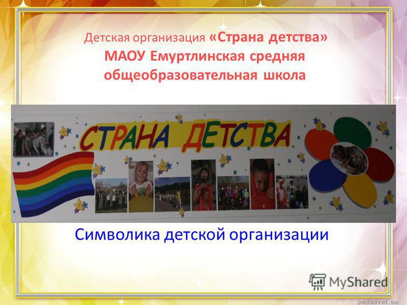 Детская организация «Страна детства» МАОУ Емуртлинская средняя общеобразовательная школа Символика детской организации
