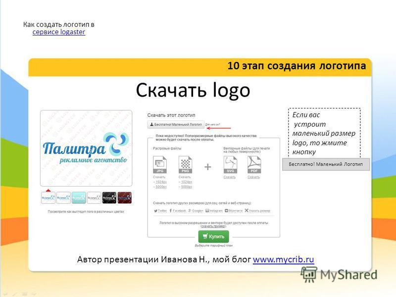 Скачать logo 10 этап создания логотипа Как создать логотип в сервисе logaster сервисе logaster Автор презентации Иванова Н., мой блог www.mycrib.ruwww.mycrib.ru Если вас устроит маленький размер logo, то жмите кнопку Бесплатно! Маленький Логотип