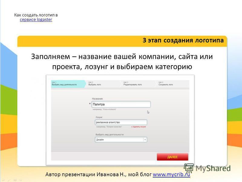 Заполняем – название вашей компании, сайта или проекта, лозунг и выбираем категорию 3 этап создания логотипа Как создать логотип в сервисе logaster сервисе logaster Автор презентации Иванова Н., мой блог www.mycrib.ruwww.mycrib.ru
