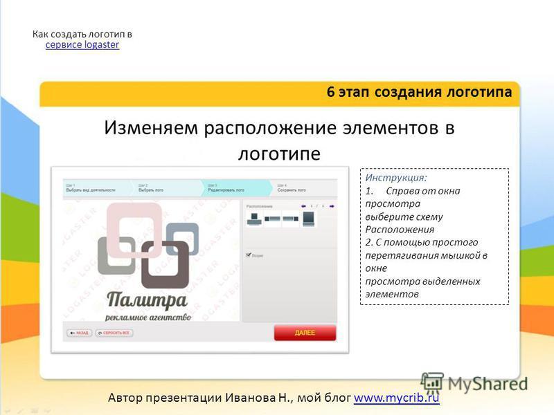 Изменяем расположение элементов в логотипе 6 этап создания логотипа Как создать логотип в сервисе logaster сервисе logaster Автор презентации Иванова Н., мой блог www.mycrib.ruwww.mycrib.ru Инструкция: 1. Справа от окна просмотра выберите схему Распо