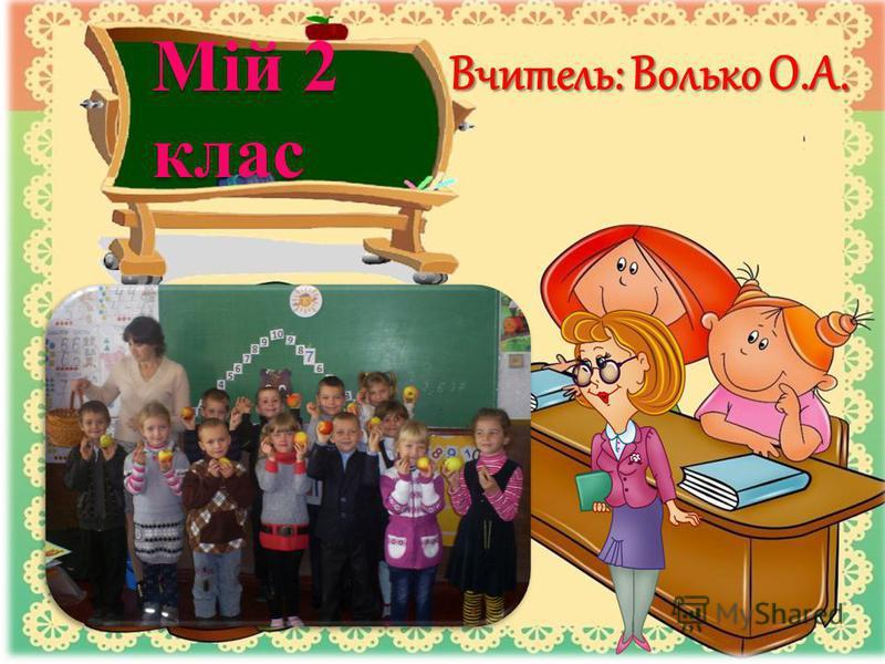 Мій 2 клас Вчитель: Волько О.А.