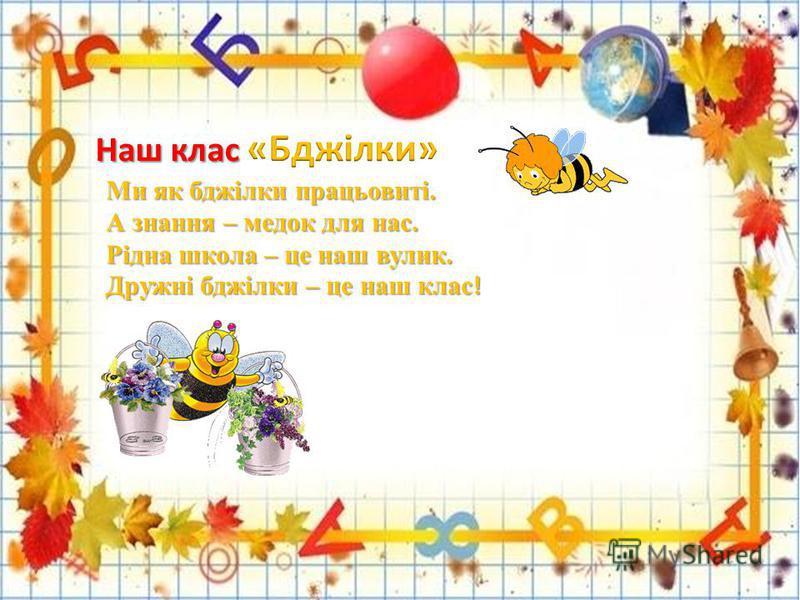 Ми як бджілки працьовиті. А знання – медок для нас. Рідна школа – це наш валик. Дружні бджілки – це наш клас !