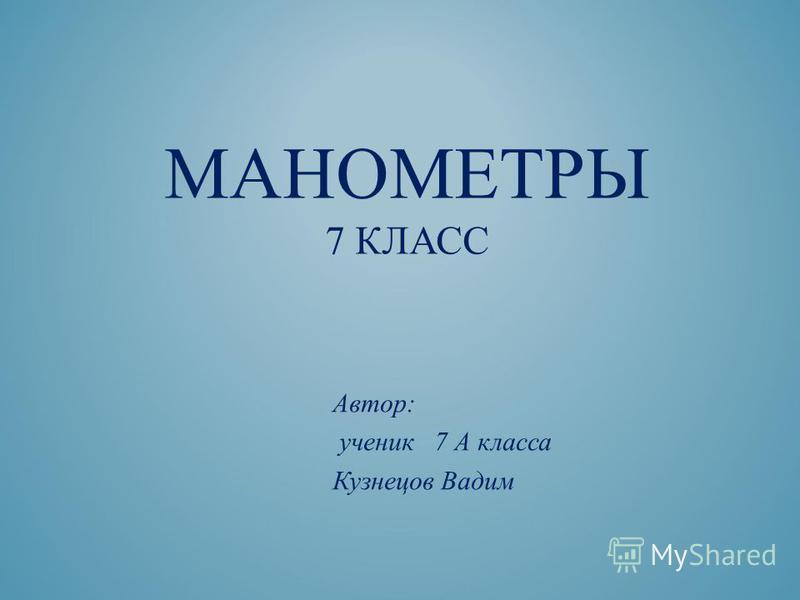 МАНОМЕТРЫ 7 КЛАСС Автор: ученик 7 А класса Кузнецов Вадим
