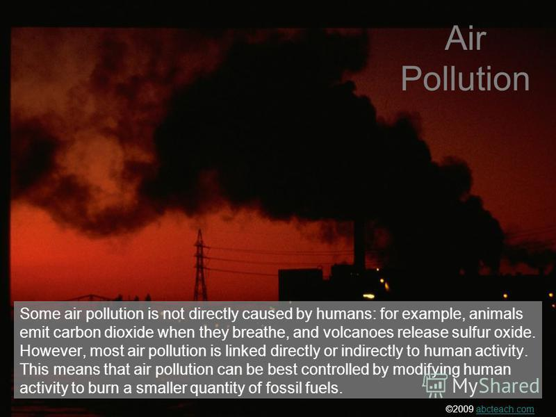 Some air pollution is not directly caused by humans: for example, animals emit carbon dioxide when they breathe, and volcanoes release sulfur oxide. However, most air pollution is linked directly or indirectly to human activity. This means that air p