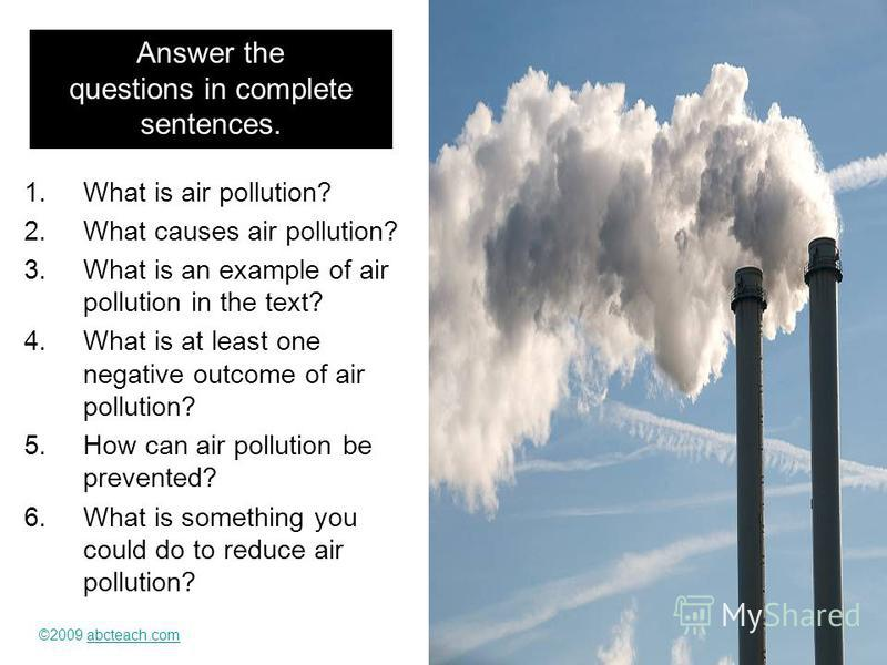 Answer the questions in complete sentences. 1. What is air pollution? 2. What causes air pollution? 3. What is an example of air pollution in the text? 4. What is at least one negative outcome of air pollution? 5. How can air pollution be prevented?