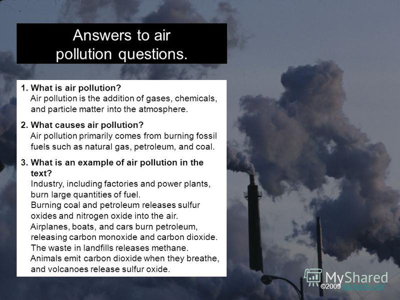 Answers to air pollution questions. 1. What is air pollution? Air pollution is the addition of gases, chemicals, and particle matter into the atmosphere. 2. What causes air pollution? Air pollution primarily comes from burning fossil fuels such as na
