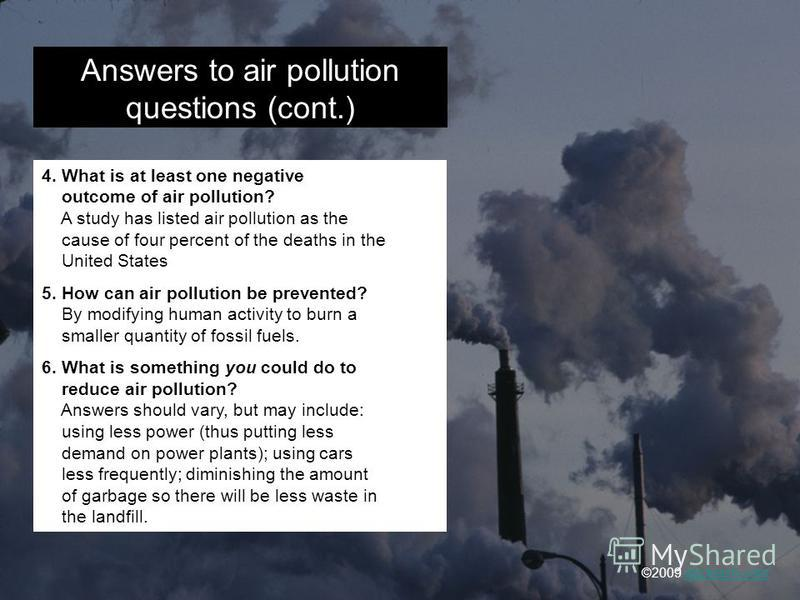 Answers to air pollution questions (cont.) 4. What is at least one negative outcome of air pollution? A study has listed air pollution as the cause of four percent of the deaths in the United States 5. How can air pollution be prevented? By modifying