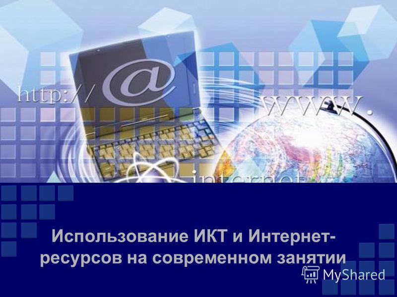 Использование ИКТ и Интернет- ресурсов на современном занятии