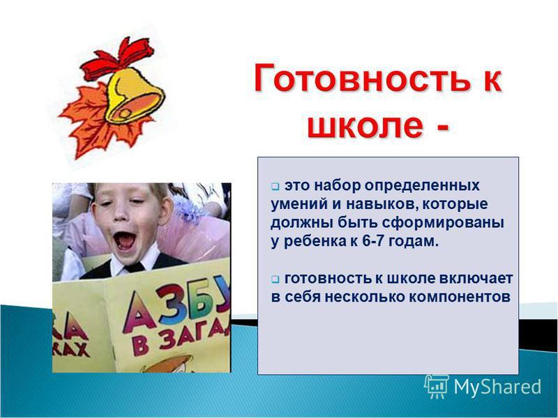 это набор определенных умений и навыков, которые должны быть сформированы у ребенка к 6-7 годам. готовность к школе включает в себя несколько компонентов