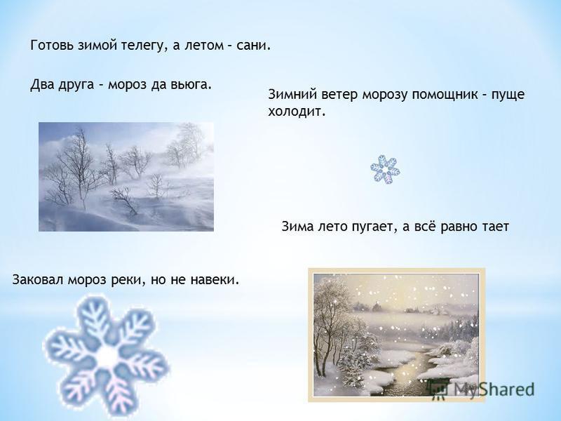 Зимний ветер морозу помощник – пуще холодит. Готовь зимой телегу, а летом – сани. Два друга – мороз да вьюга. Зима лето пугает, а всё равно тает Заковал мороз реки, но не навеки.