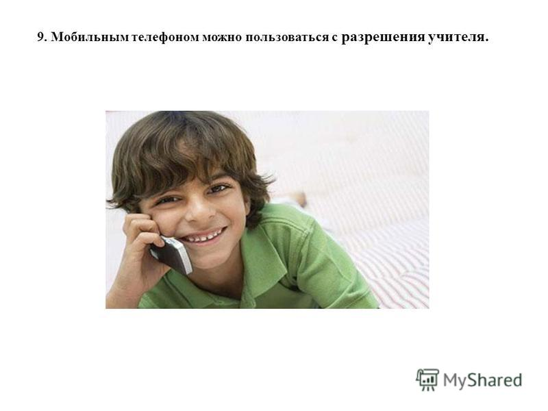 9. Мобильным телефоном можно пользоваться с разрешения учителя.