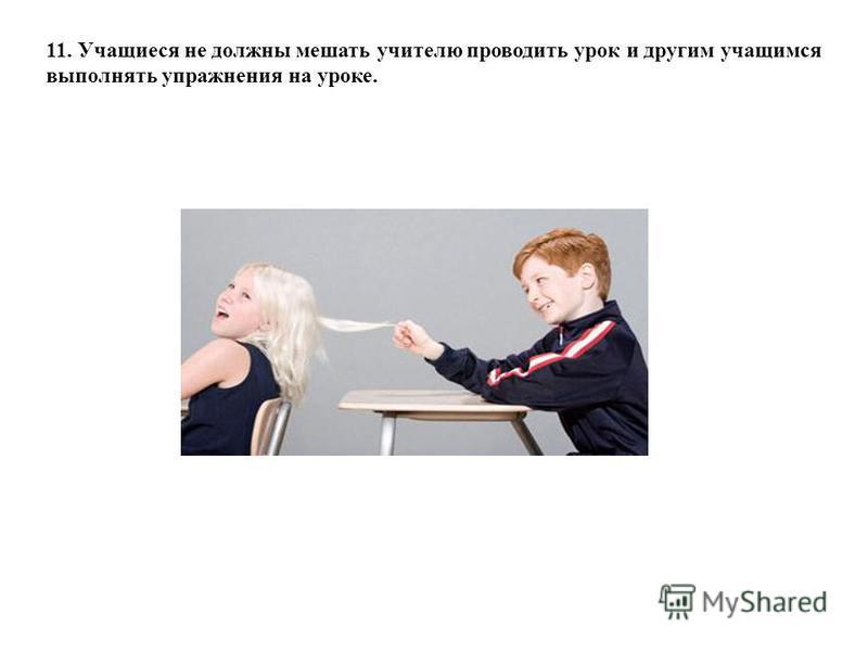 11. Учащиеся не должны мешать учителю проводить урок и другим учащимся выполнять упражнения на уроке.