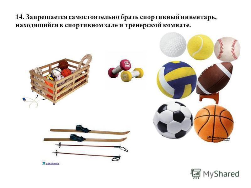 14. Запрещается самостоятельно брать спортивный инвентарь, находящийся в спортивном зале и тренерской комнате.