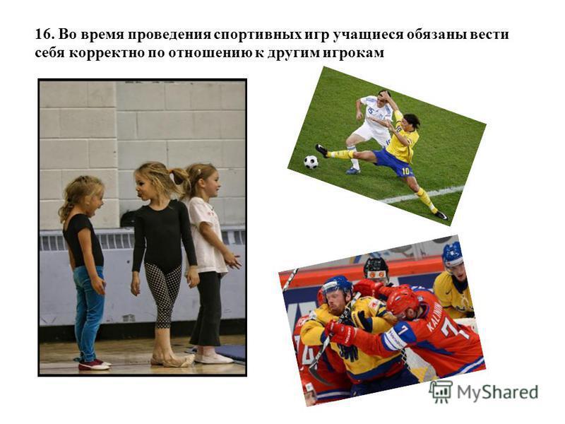16. Во время проведения спортивных игр учащиеся обязаны вести себя корректно по отношению к другим игрокам