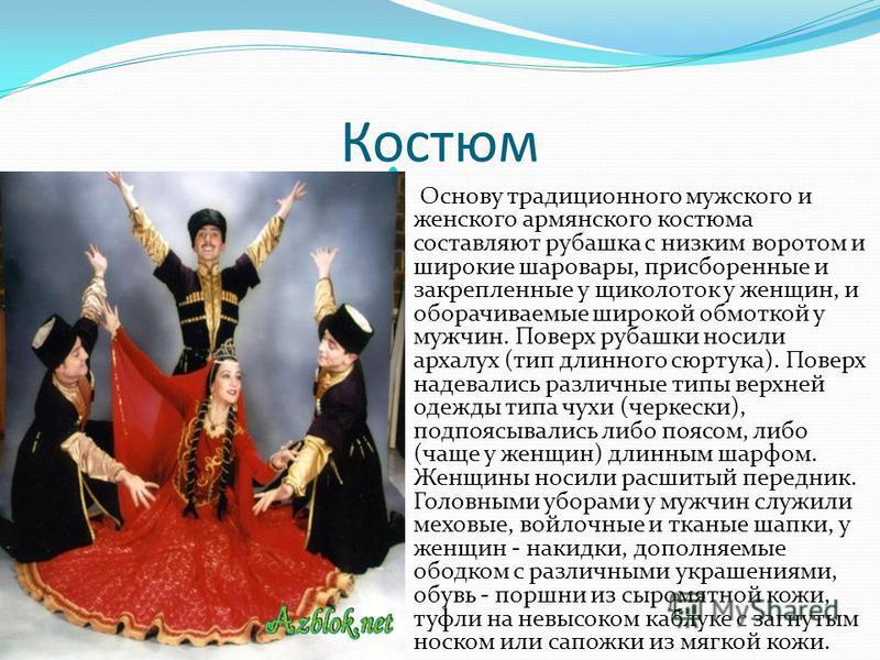 Костюм Основу традиционного мужского и женского армянского костюма составляют рубашка с низким воротом и широкие шаровары, присборенные и закрепленные у щиколоток у женщин, и оборачиваемые широкой обмоткой у мужчин. Поверх рубашки носили архалук (тип