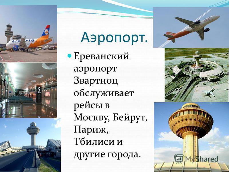 Аэропорт. Ереванский аэропорт Звартноц обслуживает рейсы в Москву, Бейрут, Париж, Тбилиси и другие города.