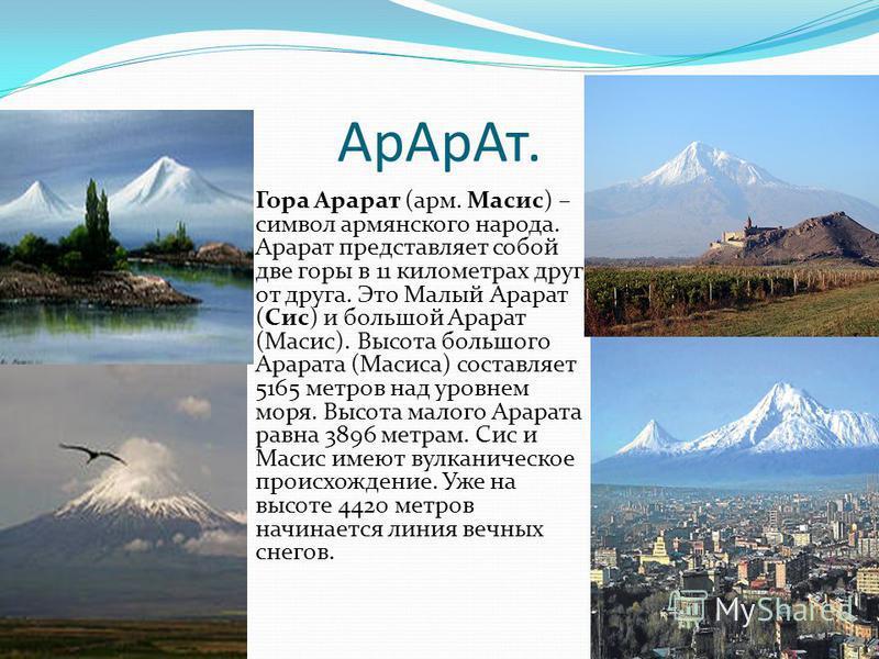 Ар АрАт. Гора Арарат (арм. Масис) – символ армянского народа. Арарат представляет собой две горы в 11 километрах друг от друга. Это Малый Арарат (Сис) и большой Арарат (Масис). Высота большого Арарата (Масиса) составляет 5165 метров над уровнем моря.