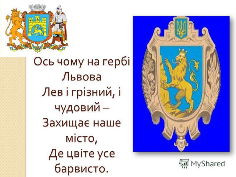 Ось чему на гербі Львова Лев і грізний, і чудовий – Захищає наше місто, Де цвіте усе барвисто.
