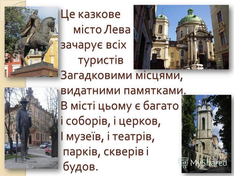 Це казкове місто Лева зачарує всіх туристів Загадковими місцями, видатними памятками. В місті цьому є багато і соборів, і церковь, І музеїв, і театрів, парків, скверів і будова.