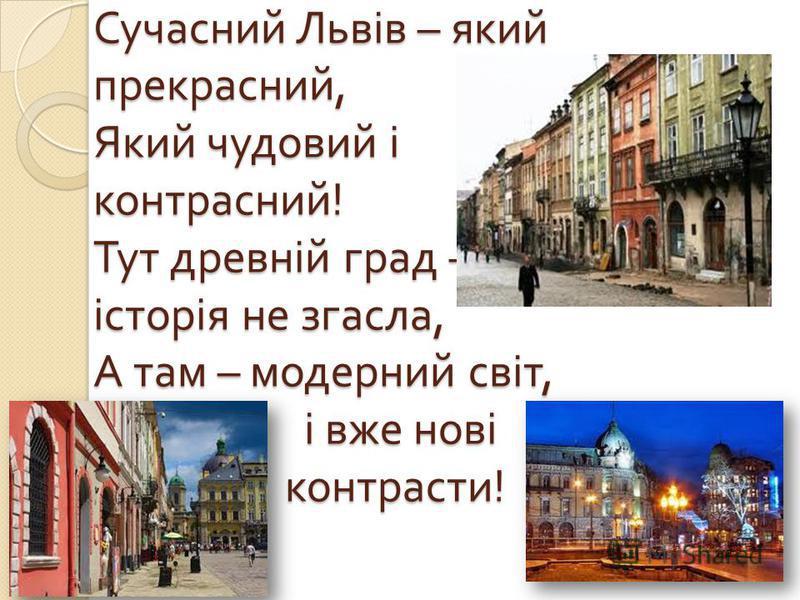 Сучасний Львів – який прекрасный, Який чудовий і контрасний ! Тут древній град – історія не згасла, А там – модерний світ, і вже нові контрасты !