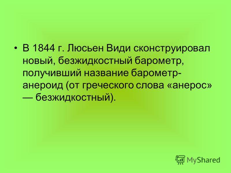 В 1844 г. Люсьен Види сконструировал новый, безжидкостный барометр, получивший название барометр- анероид (от греческого слова «анерос» безжидкостный).