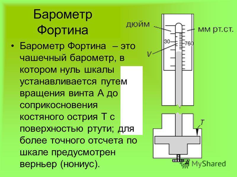Барометр Фортина Барометр Фортина – это чашечный барометр, в котором нуль шкалы устанавливается путем вращения винта А до соприкосновения костяного острия T c поверхностью ртути; для более точного отсчета по шкале предусмотрен верньер (нониус).